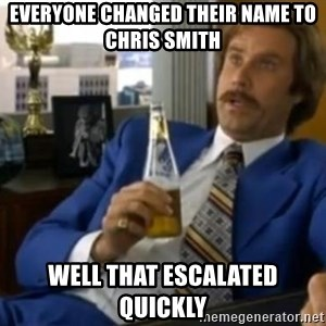 That escalated quickly-Ron Burgundy - Everyone changed their name to Chris Smith Well That Escalated Quickly