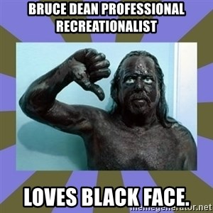 WANNABE BLACK MAN - bruce dean professional recreationalist LOVES BLACK FACE.