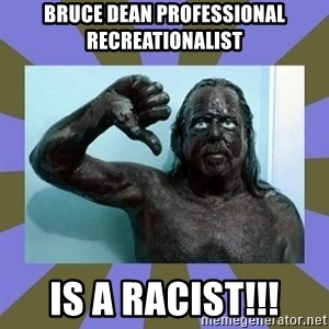 WANNABE BLACK MAN - bruce dean professional recreationalist IS A RACIST!!!