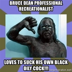 WANNABE BLACK MAN - bruce dean professional recreationalist LOVES TO SUCK HIS OWN BLACK OILY COCK!!!