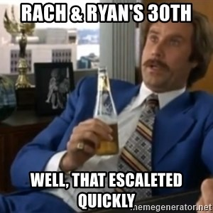 well that escalated quickly  - Rach & Ryan's 30th Well, that escaleted quickly