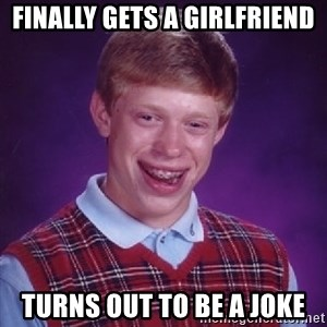Bad Luck Brian - Finally gets a girlfriend turns out to be a joke