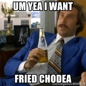 That escalated quickly-Ron Burgundy - UM YEA I WANT  FRIED CHODEA