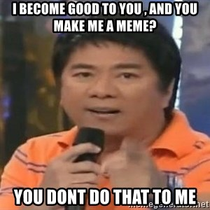 willie revillame you dont do that to me - i become good to you , and you make me a meme? you dont do that to me