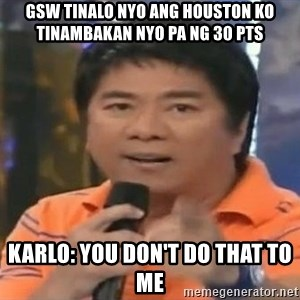 willie revillame you dont do that to me - GSW tinalo nyo ang houston ko tinambakan nyo pa ng 30 pts karlo: you don't do that to me
