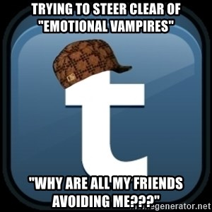 "Scumblr - TRYING TO STEER CLEAR OF   ""EMOTIONAL VAMPIRES"" ""WHY ARE ALL MY FRIENDS  AVOIDING ME???"""