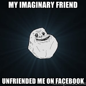 Forever Alone - MY Imaginary Friend Unfriended me on Facebook