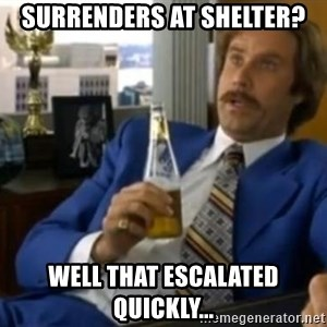 That escalated quickly-Ron Burgundy - SURRENDERS AT SHELTER? WELL THAT ESCALATED QUICKLY...