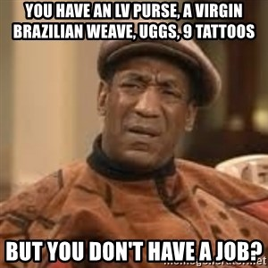 Confused Bill Cosby  - You Have an LV purse, a virgin Brazilian weave, uggs, 9 tattoos But you don't have a job?