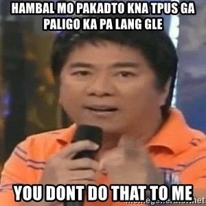 willie revillame you dont do that to me - HAMBAL MO PAKADTO KNA TPUS GA PALIGO KA PA LANG GLE YOU DONT DO THAT TO ME