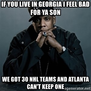 Jay Z problem - If you live in georgia I feel bad for ya son We got 30 NHL teams and Atlanta can't keep one