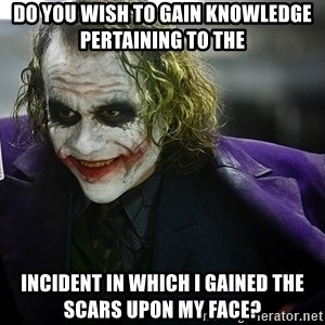 joker - Do you wish to gain knowledge pertaining to the incident in which I gained the scars upon my face?