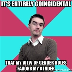 Privilege Denying Dude - it's entirely coincidental that my view of gender roles favors my gender