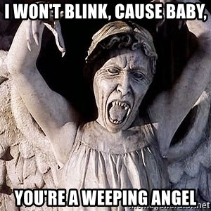 Weeping angel meme - I won't blink, cause baby, you're a weeping angel