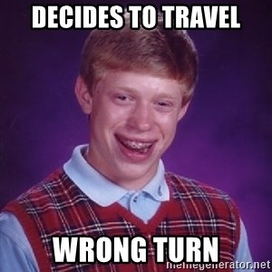 Bad Luck Brian - Decides to travel wrong turn