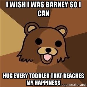 Pedobear - I wish i was barney so i can hug every toddler that reaches my happiness