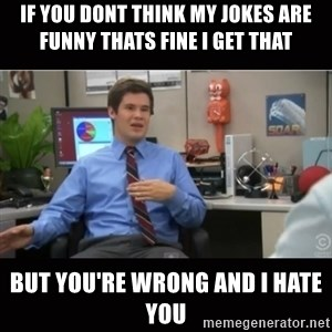 You're wrong and I hate you - if you dont think my jokes are funny thats fine i get that but You're wrong and I hate you