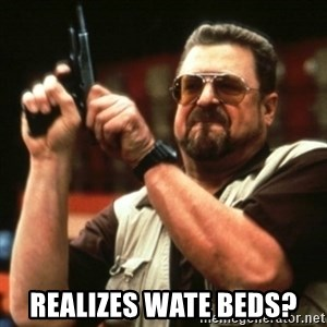 john goodman -  REALIZES WATE BEDS?