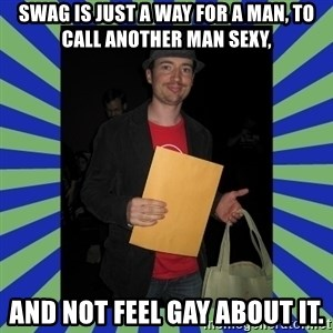 Swag fag chad costen - Swag is just a way for a man, to call another man sexy, and not feel gay about it.
