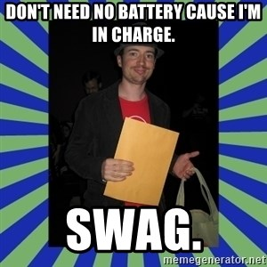 Swag fag chad costen - Don't need no battery cause I'm in charge. SWAG.