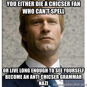 Harvey Dent - YOU EITHER DIE A CHICSER FAN WHO CAN'T SPELL OR LIVE LONG ENOUGH TO SEE YOURSELF BECOME AN ANTI CHICSER GRAMMAR NAZI