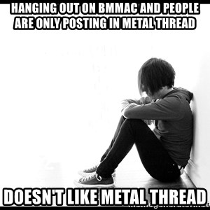 First World Problems - hanging out on bmmac and people are only posting in metal thread doesn't like metal thread