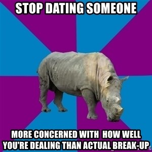 Recovery Rhino - stop dating someone more concerned with  how well you're dealing than actual break-up