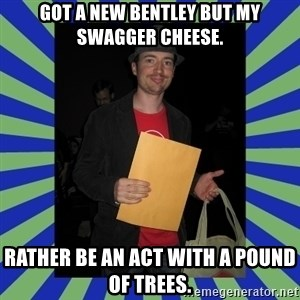 Swag fag chad costen - Got a new Bentley but my swagger cheese. Rather be an act with a pound of trees.