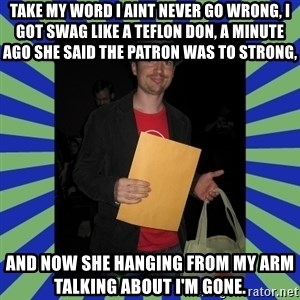 Swag fag chad costen - Take my word I aint never go wrong, I got swag like a teflon don, A minute ago she said the patron was to strong, And now she hanging from my arm talking about I'm gone.