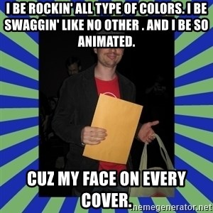 Swag fag chad costen - I be rockin' all type of colors. I be swaggin' like no other . And I be so animated. Cuz my face on every cover.