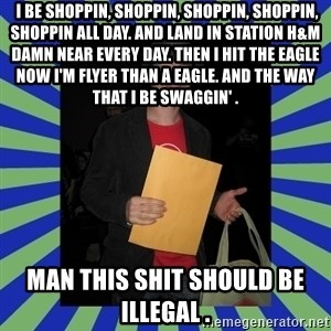 Swag fag chad costen -  I be shoppin, shoppin, shoppin, shoppin, shoppin all day. And land in station H&M damn near every day. Then I hit the eagle now I'm flyer than a eagle. And the way that I be swaggin' . Man this shit should be illegal .