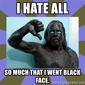 WANNABE BLACK MAN - I hate all  SO MUCH THAT I WENT BLACK FACE.