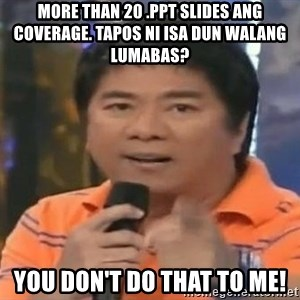 willie revillame you dont do that to me - MORE THAN 20 .PPT SLIDES ANG COVERAGE. TAPOS NI ISA DUN WALANG LUMABAS? YOU DON'T DO THAT TO ME!
