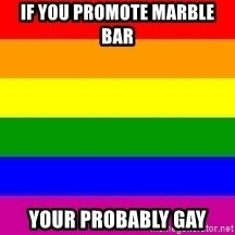 You're Probably Gay - IF YOU PROMOTE MARBLE BAR  YOUR PROBABLY GAY