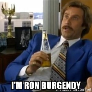 That escalated quickly-Ron Burgundy -  I'M RON BURGENDY