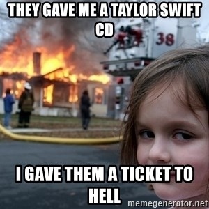 Disaster Girl - They gave me A Taylor Swift cd I gave them A ticket to hell