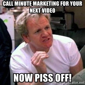 Gordon Ramsay - call Minute Marketing for your next video Now PISS OFF!