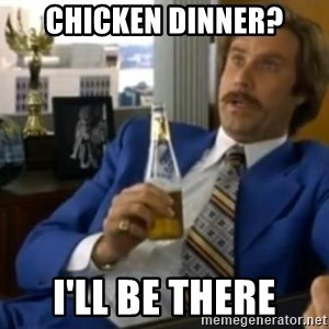 That escalated quickly-Ron Burgundy - Chicken Dinner? i'll be there