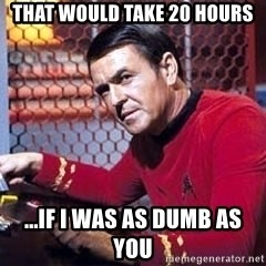Scotty Star Trek - That would take 20 hours ...if i was as dumb as you