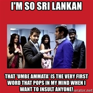 i'm so sri lankan - I'm So sri lankan that 'umbe ammata' is the very first word that pops in my mind when i want to insult anyone!
