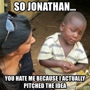 Skeptical african kid  - So jonathan... You hate me because i actually pitched the idea