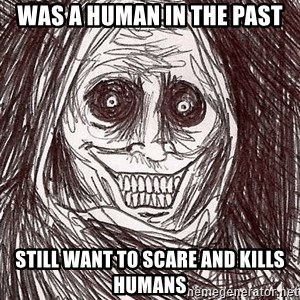 Horrifying Ghost - was a human in the past still want to scare and kills humans