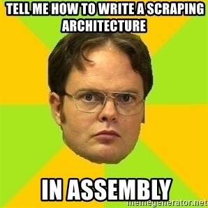 Courage Dwight -  tell me how to write a scraping architecture   in assembly