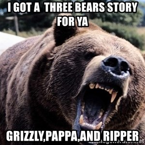 Bear week - I got a  three bears story for Ya Grizzly,pappa,and ripper