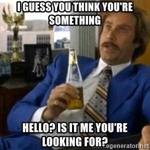 That escalated quickly-Ron Burgundy - I guess you think you're something Hello? Is it me you're looking for?