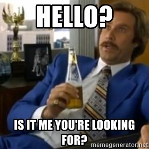 That escalated quickly-Ron Burgundy - hello? Is it me you're looking for?