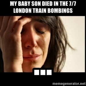 First World Problems - My baby son died in the 7/7 london train bombings ...