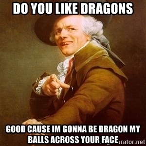 Joseph Ducreux - DO YOU LIKE DRAGONS GOOD CAUSE IM GONNA BE DRAGON MY BALLS ACROSS YOUR FACE