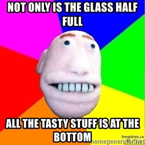 Earnestly Optimistic Advice Puppet - Not only is the glass half full all the tasty stuff is at the bottom