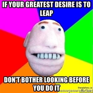 Earnestly Optimistic Advice Puppet - If your greatest desire is to leap DOn't bother looking before you do it